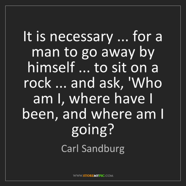 Carl Sandburg: It is necessary ... for a man to go away by himself ......