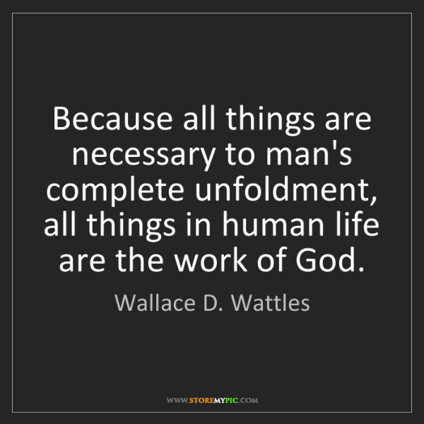 Wallace D. Wattles: Because all things are necessary to man's complete unfoldment,...