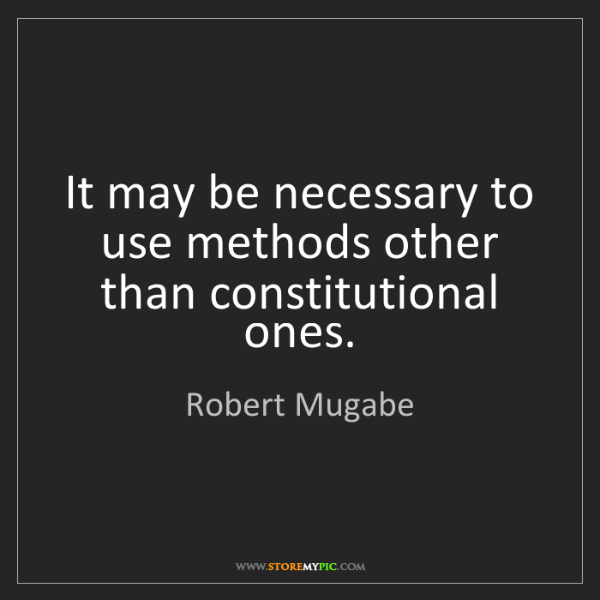 Robert Mugabe: It may be necessary to use methods other than constitutional...