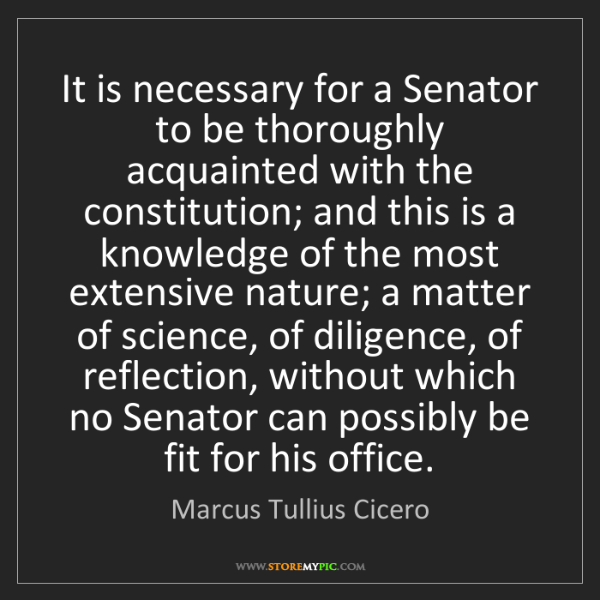 Marcus Tullius Cicero: It is necessary for a Senator to be thoroughly acquainted...