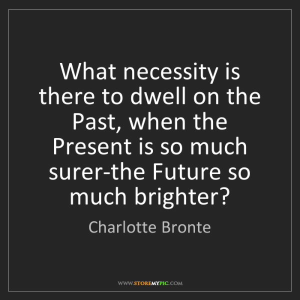 Charlotte Bronte: What necessity is there to dwell on the Past, when the...