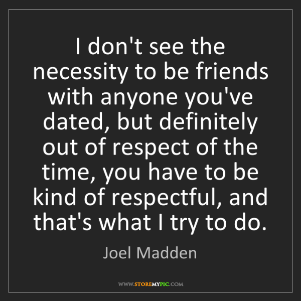 Joel Madden: I don't see the necessity to be friends with anyone you've...