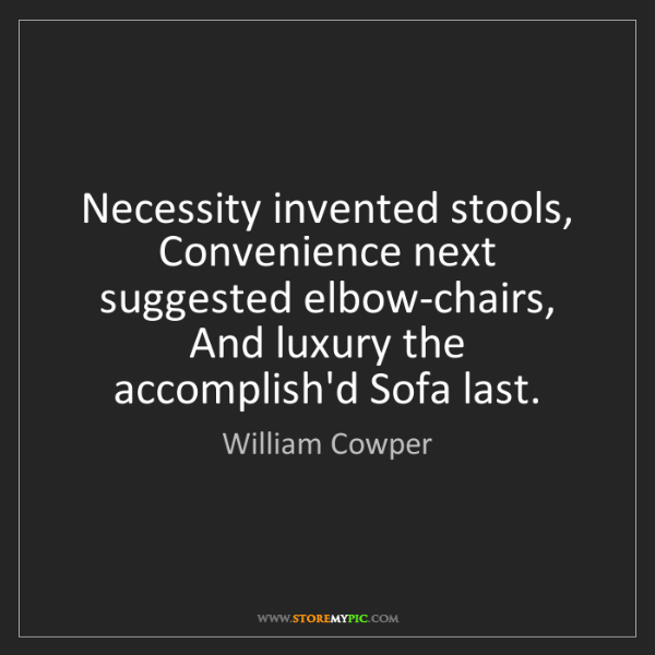 William Cowper: Necessity invented stools,  Convenience next suggested...