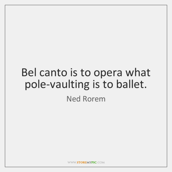 Bel canto is to opera what pole-vaulting is to ballet.