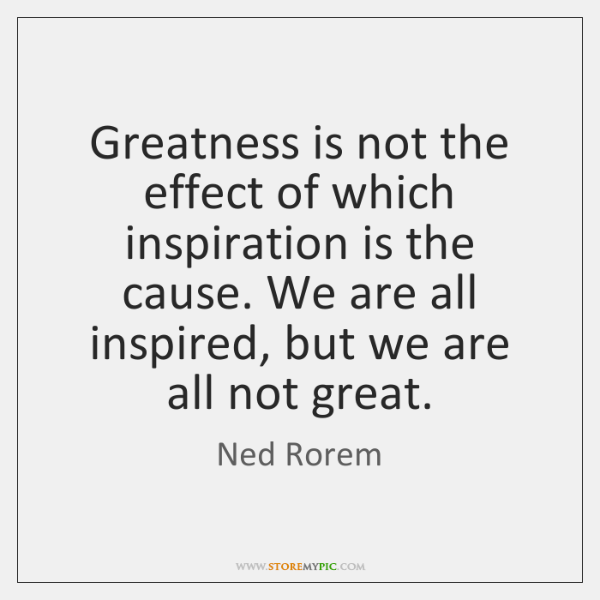 Greatness is not the effect of which inspiration is the cause. We ...
