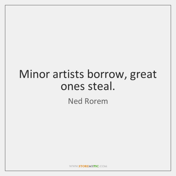 Minor artists borrow, great ones steal.