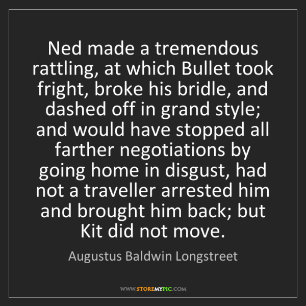 Augustus Baldwin Longstreet: Ned made a tremendous rattling, at which Bullet took...