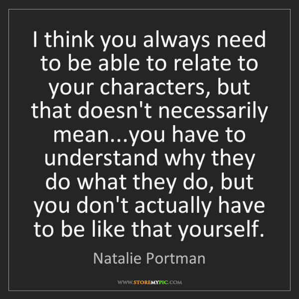 Natalie Portman: I think you always need to be able to relate to your...