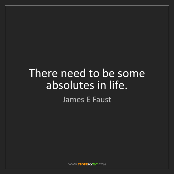 James E Faust: There need to be some absolutes in life.