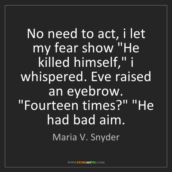 "Maria V. Snyder: No need to act, i let my fear show ""He killed himself,""..."