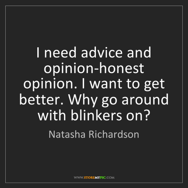 Natasha Richardson: I need advice and opinion-honest opinion. I want to get...