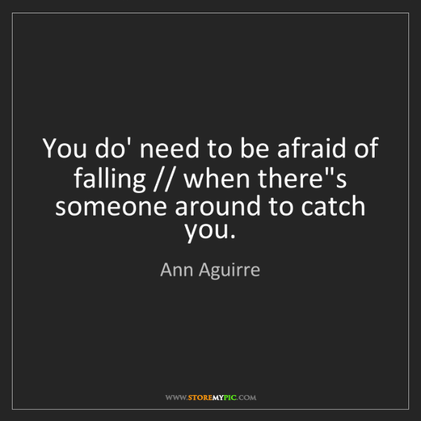 Ann Aguirre: You do' need to be afraid of falling // when there's...