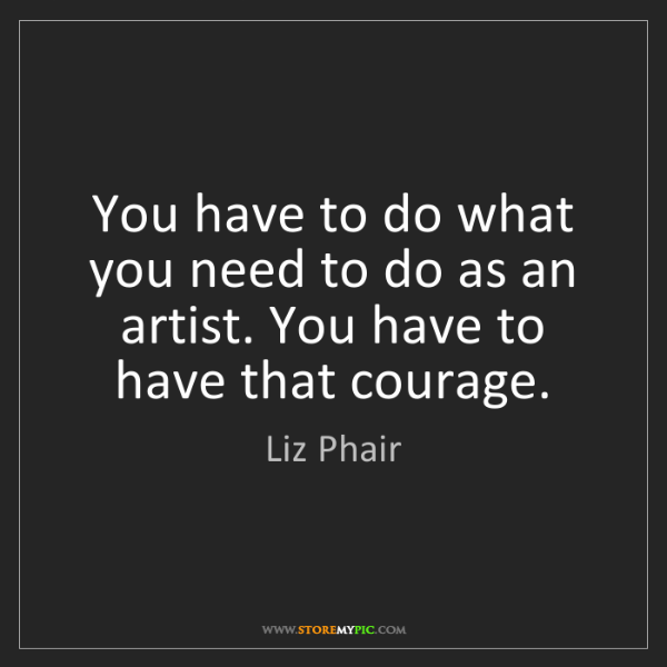Liz Phair: You have to do what you need to do as an artist. You...