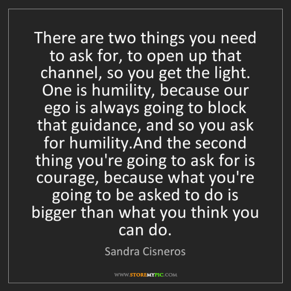 Sandra Cisneros: There are two things you need to ask for, to open up...