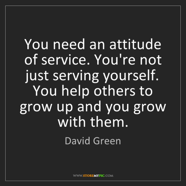 David Green: You need an attitude of service. You're not just serving...