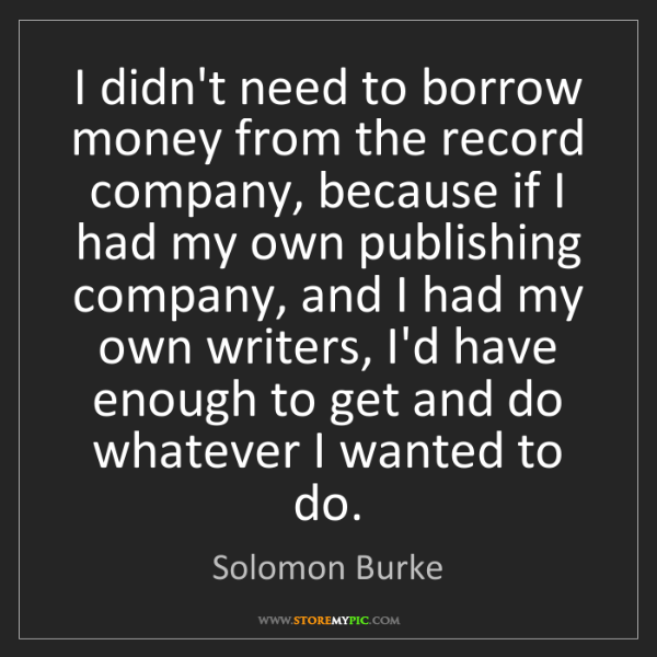 Solomon Burke: I didn't need to borrow money from the record company,...