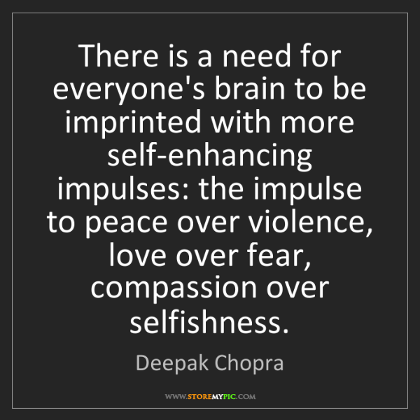 Deepak Chopra: There is a need for everyone's brain to be imprinted...