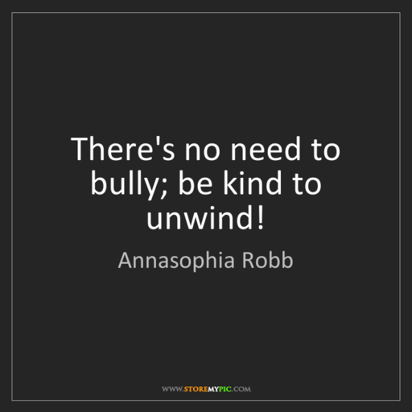 Annasophia Robb: There's no need to bully; be kind to unwind!