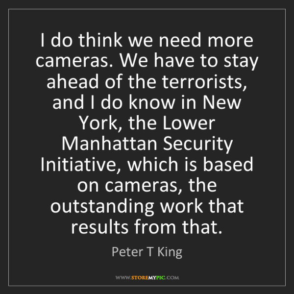 Peter T King: I do think we need more cameras. We have to stay ahead...