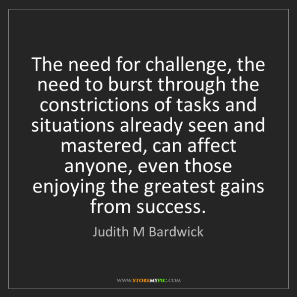 Judith M Bardwick: The need for challenge, the need to burst through the...
