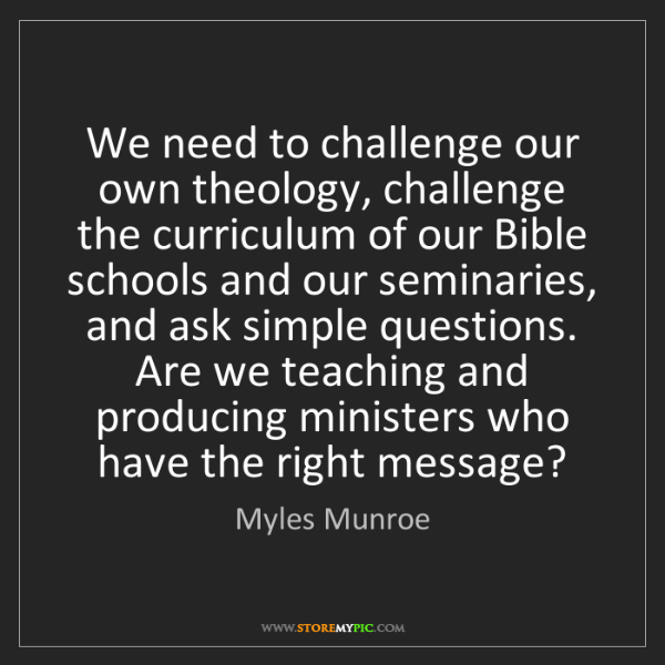 Myles Munroe: We need to challenge our own theology, challenge the...