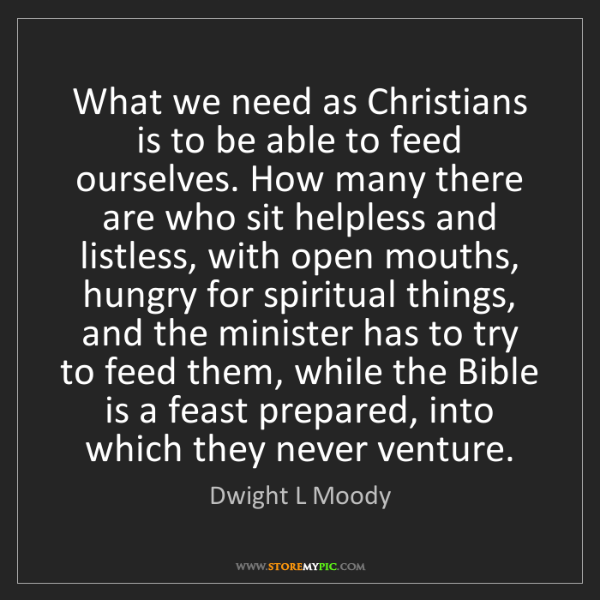 Dwight L Moody: What we need as Christians is to be able to feed ourselves....