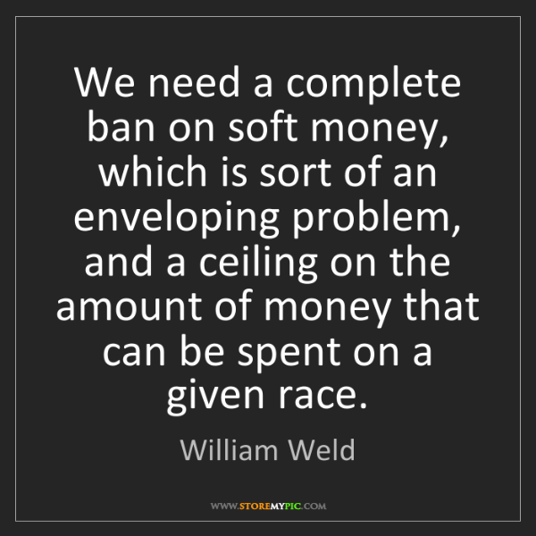 William Weld: We need a complete ban on soft money, which is sort of...