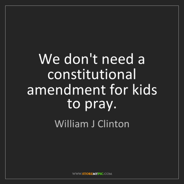 William J Clinton: We don't need a constitutional amendment for kids to...