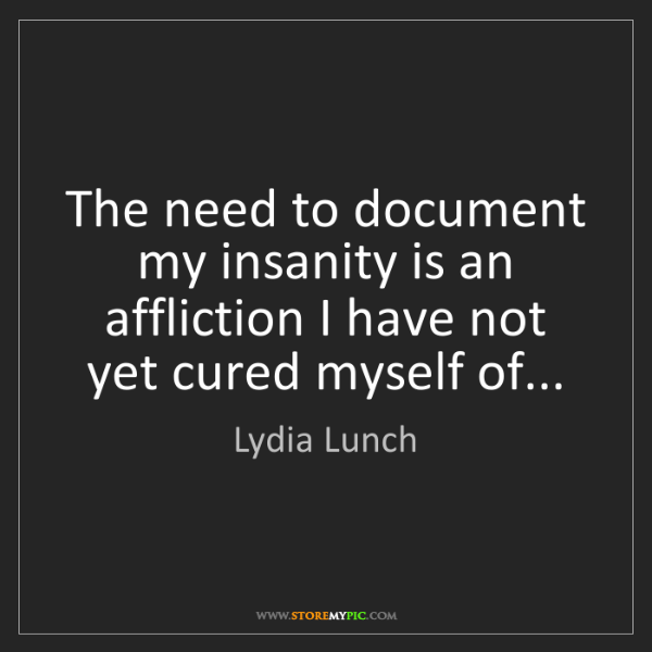 Lydia Lunch: The need to document my insanity is an affliction I have...