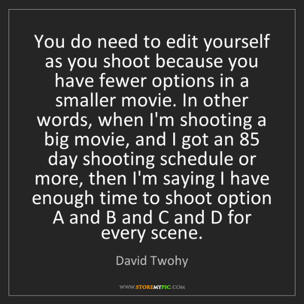 David Twohy: You do need to edit yourself as you shoot because you...