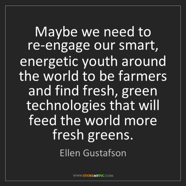 Ellen Gustafson: Maybe we need to re-engage our smart, energetic youth...
