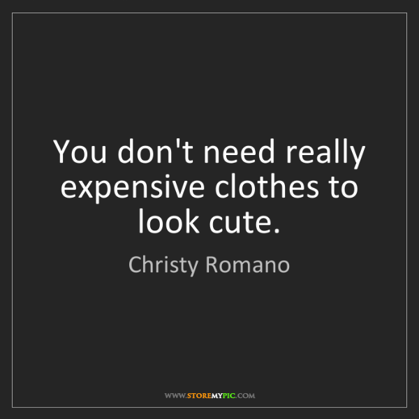 Christy Romano: You don't need really expensive clothes to look cute.