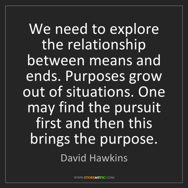 David Hawkins: We need to explore the relationship between means and...