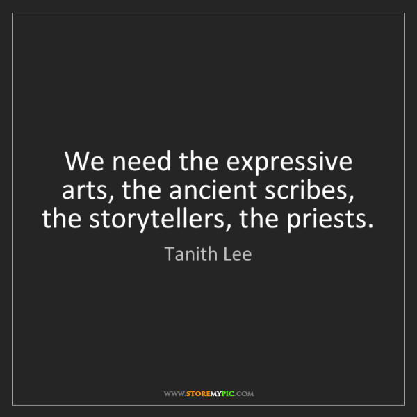 Tanith Lee: We need the expressive arts, the ancient scribes, the...