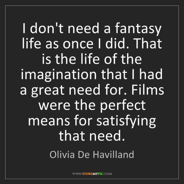 Olivia De Havilland: I don't need a fantasy life as once I did. That is the...