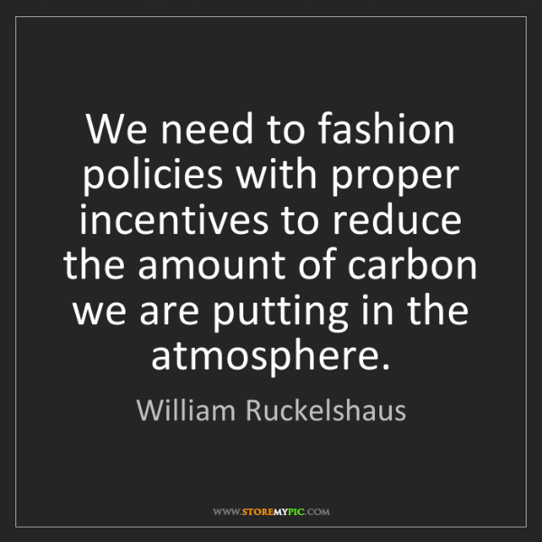 William Ruckelshaus: We need to fashion policies with proper incentives to...
