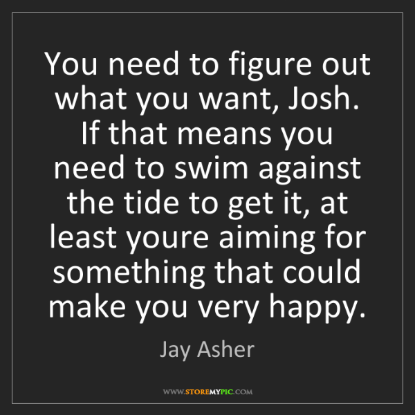 Jay Asher: You need to figure out what you want, Josh. If that means...