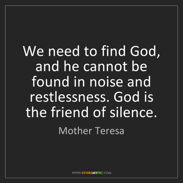 Mother Teresa: We need to find God, and he cannot be found in noise...