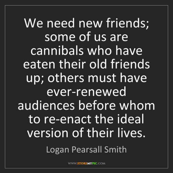 Logan Pearsall Smith: We need new friends; some of us are cannibals who have...