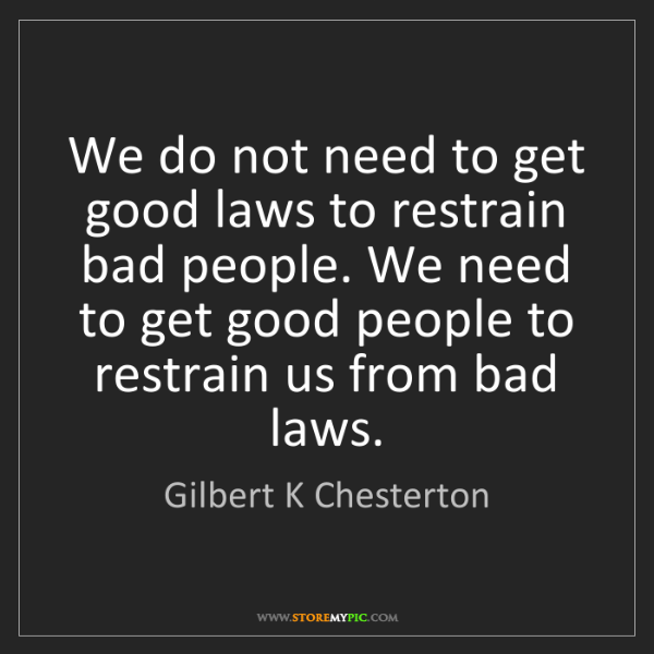 Gilbert K Chesterton: We do not need to get good laws to restrain bad people....