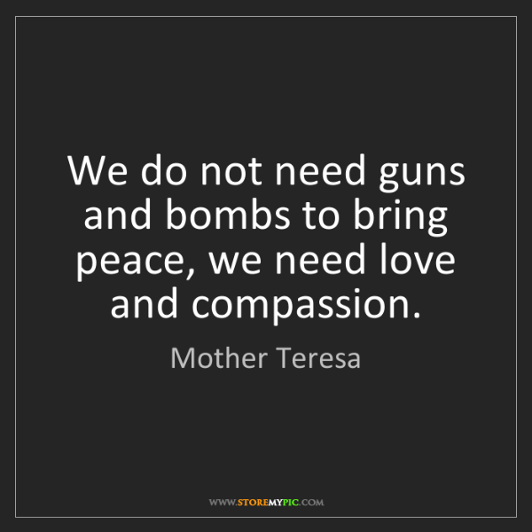 Mother Teresa: We do not need guns and bombs to bring peace, we need...