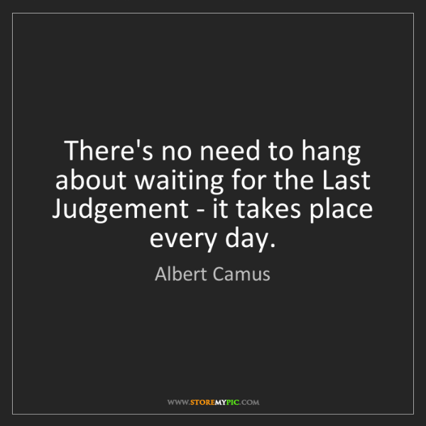 Albert Camus: There's no need to hang about waiting for the Last Judgement...