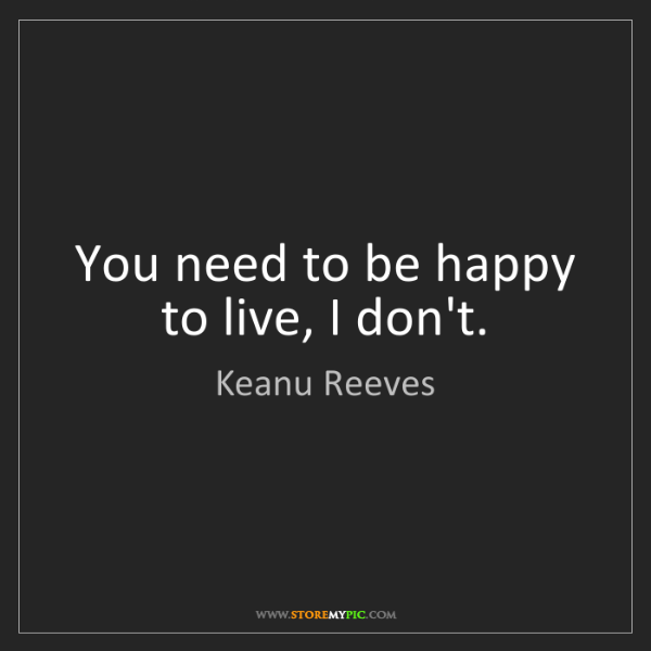 Keanu Reeves: You need to be happy to live, I don't.