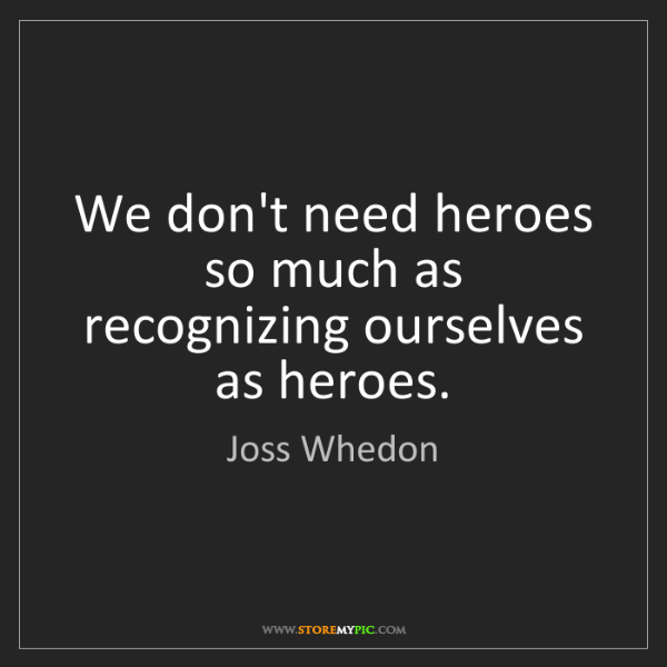 Joss Whedon: We don't need heroes so much as recognizing ourselves...