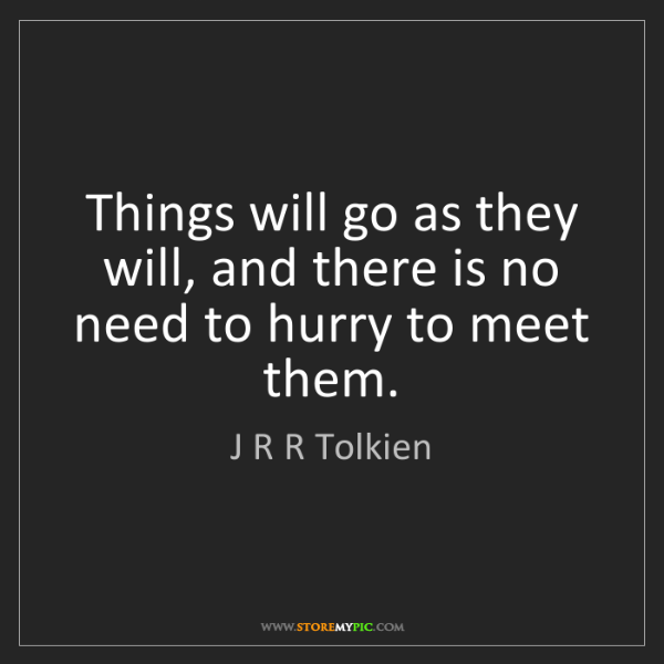 J R R Tolkien: Things will go as they will, and there is no need to...