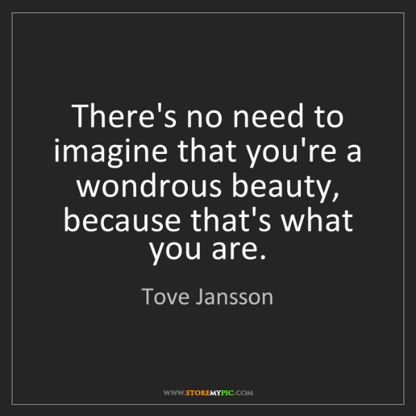 Tove Jansson: There's no need to imagine that you're a wondrous beauty,...