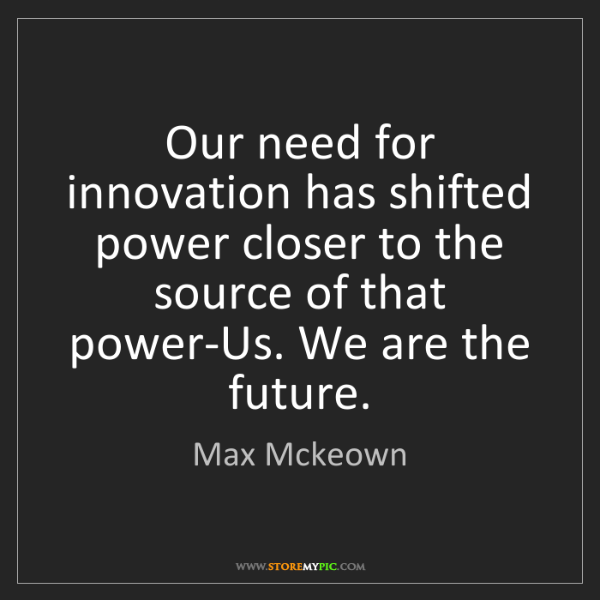 Max Mckeown: Our need for innovation has shifted power closer to the...