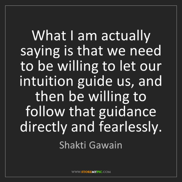 Shakti Gawain: What I am actually saying is that we need to be willing...