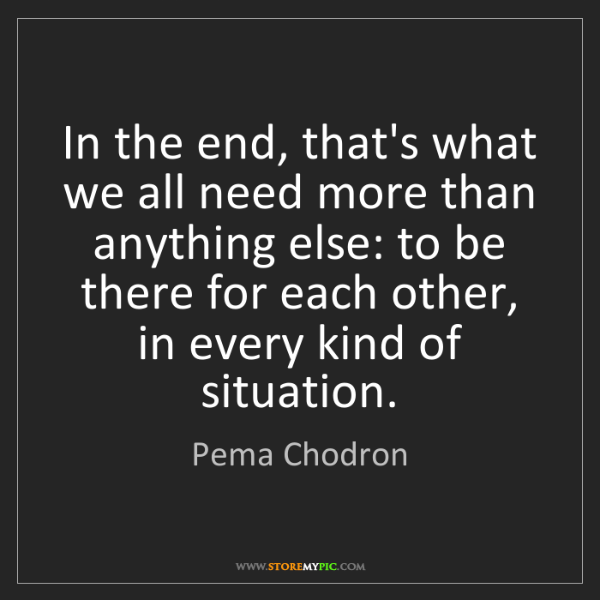 Pema Chodron: In the end, that's what we all need more than anything...
