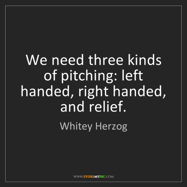 Whitey Herzog: We need three kinds of pitching: left handed, right handed,...